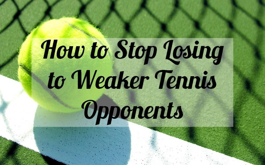 How to Stop Losing to Weaker Tennis Opponents