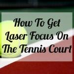 How To Get Laser Focus On The Tennis Court - Tennis Quick Tips Podcast 033