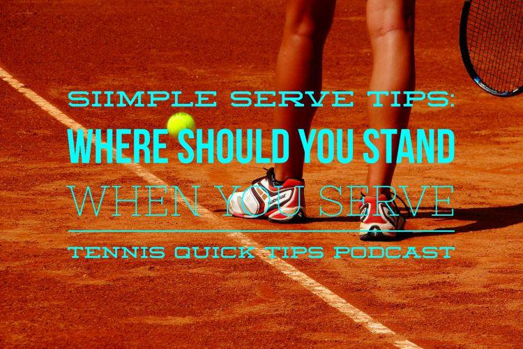 Simple Serve Tips: Where Should You Stand When You Serve - Tennis Quick Tips Podcast