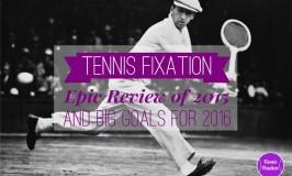 Tennis Fixation Epic Review of 2015 and Big Goals for 2016