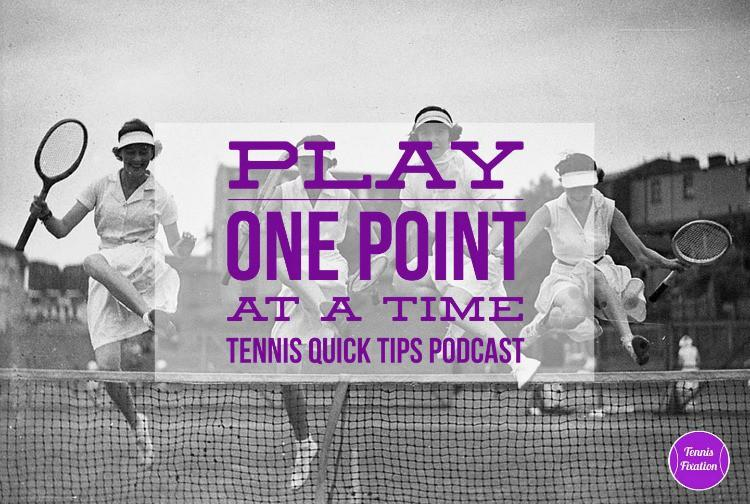Play One Point at a Time - Tennis Quick Tips Podcast