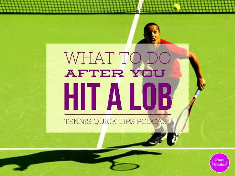 What To Do Right After You Hit a Lob - Tennis Quick Tips Podcast