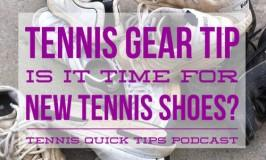 Tennis Gear Tip – Is It Time for New Tennis Shoes? Tennis Quick Tips Podcast 129