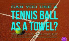 Can You Use a Tennis Ball as a Towel? Tennis Quick Tips Podcast 133