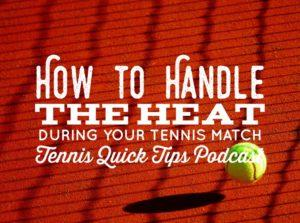 How to Handle the Heat During Your Tennis Match – Tennis Quick Tips Podcast 148