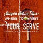 Simple Serve Tips: Where to Target Your Serve – Tennis Quick Tips Podcast 152