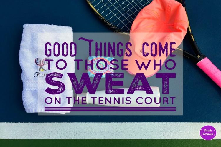 Good Things Come to Those Who Sweat on the Tennis Court!