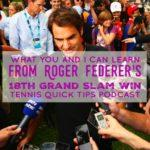 What You and I Can Learn from Roger Federer's 18th Grand Slam Win – Tennis Quick Tips Podcast 158